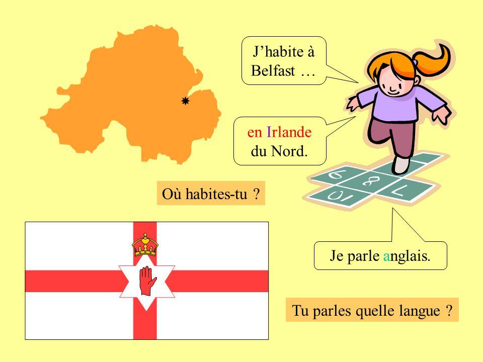 Où habites-tu ? Tu parles quelle langue ? Je parle anglais. Jhabite à Belfast … en Irlande du Nord.