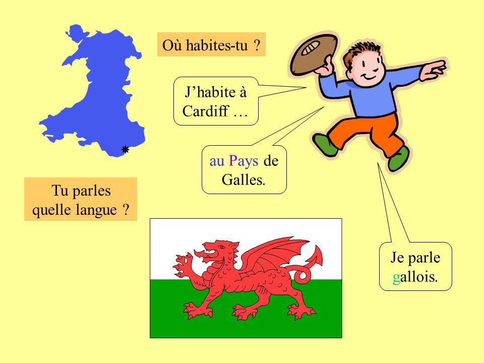 Où habites-tu ? Tu parles quelle langue ? Jhabite à Cardiff … au Pays de Galles. Je parle gallois.