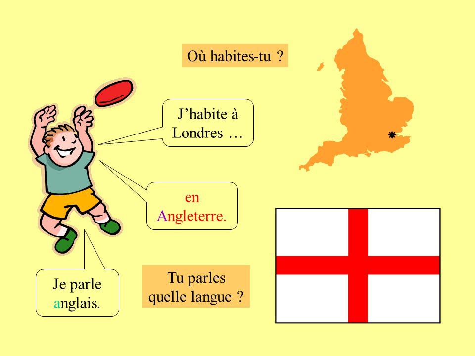 Où habites-tu ? Tu parles quelle langue ? Jhabite à Londres … Je parle anglais. en Angleterre.