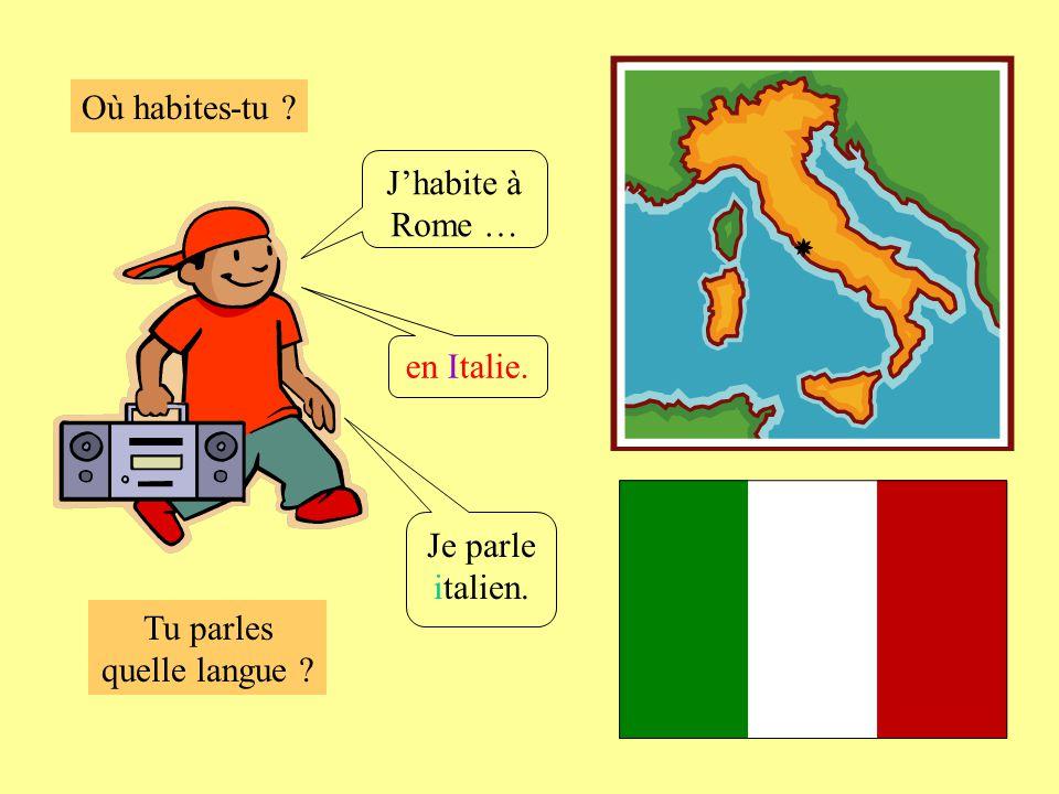 Où habites-tu ? Tu parles quelle langue ? Jhabite à Rome … en Italie. Je parle italien.