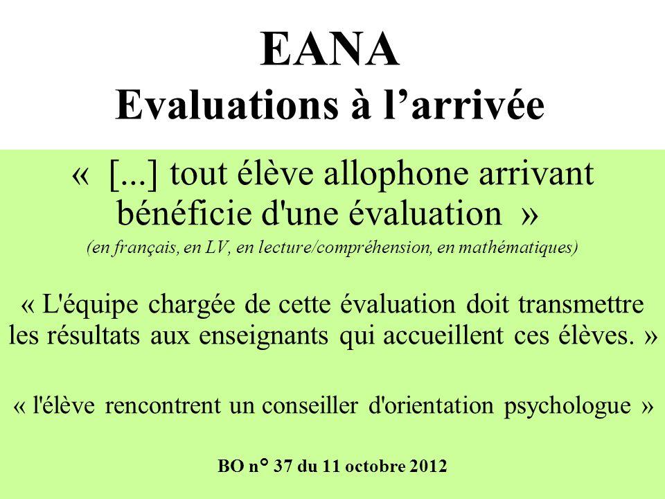 EANA Evaluations à larrivée « [...] tout élève allophone arrivant bénéficie d une évaluation » (en français, en LV, en lecture/compréhension, en mathématiques) « L équipe chargée de cette évaluation doit transmettre les résultats aux enseignants qui accueillent ces élèves.
