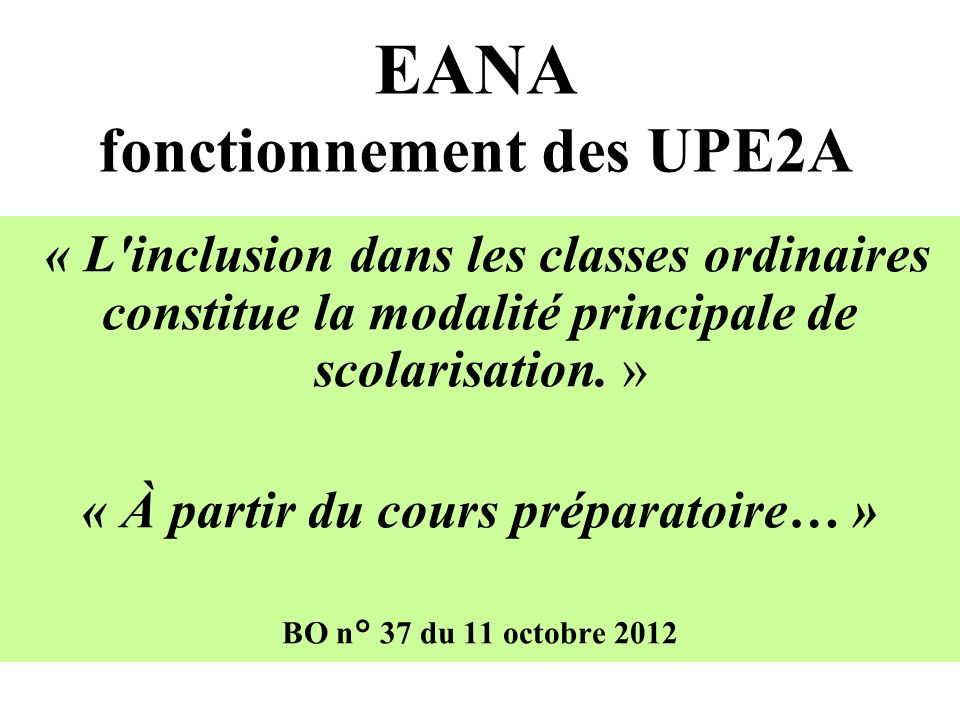 EANA fonctionnement des UPE2A « L inclusion dans les classes ordinaires constitue la modalité principale de scolarisation.