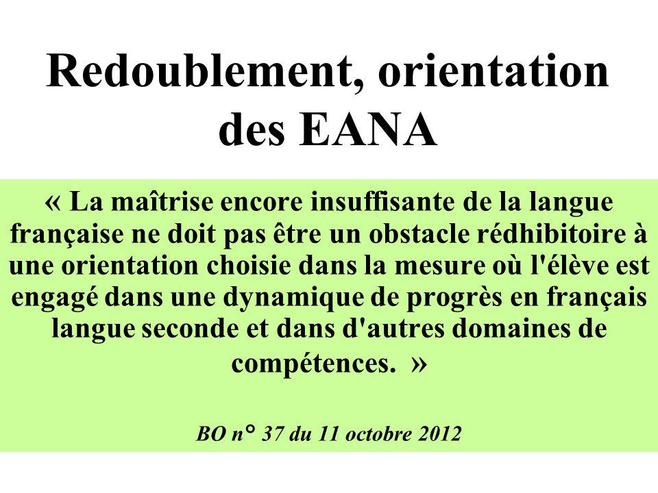 Redoublement, orientation des EANA « La maîtrise encore insuffisante de la langue française ne doit pas être un obstacle rédhibitoire à une orientation choisie dans la mesure où l élève est engagé dans une dynamique de progrès en français langue seconde et dans d autres domaines de compétences.
