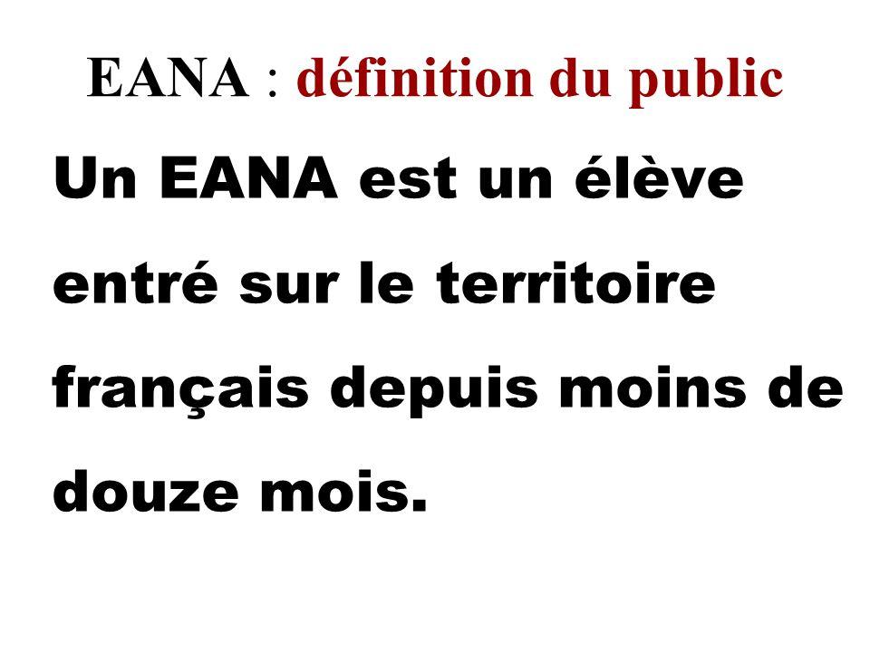 EANA : définition du public Un EANA est un élève entré sur le territoire français depuis moins de douze mois.