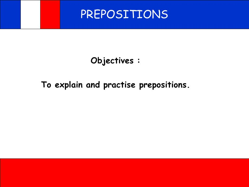 PREPOSITIONS Objectives : To explain and practise prepositions.