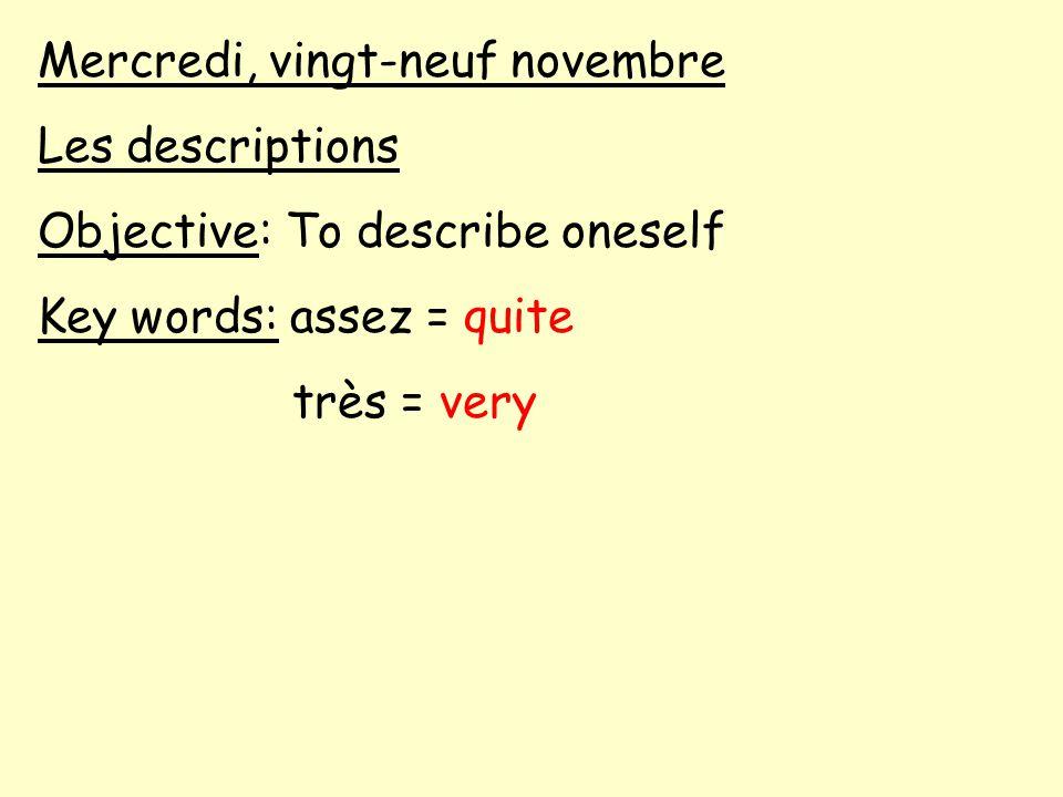Mercredi, vingt-neuf novembre Les descriptions Objective: To describe oneself Key words: assez = quite très = very