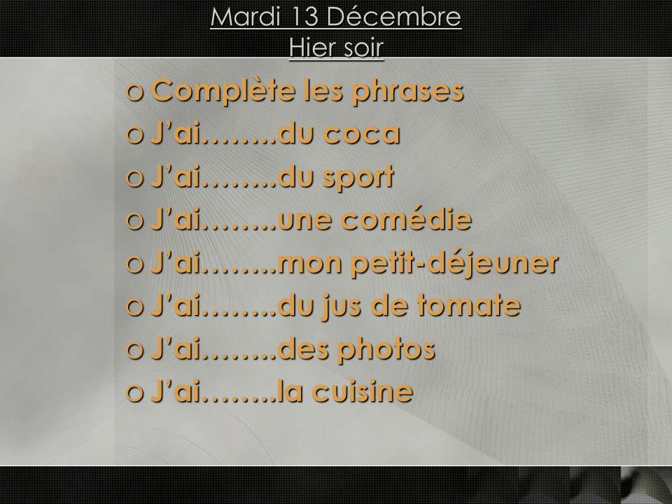 Mardi 13 Décembre Hier soir o Complète les phrases o Jai……..du coca o Jai……..du sport o Jai……..une comédie o Jai……..mon petit-déjeuner o Jai……..du jus de tomate o Jai……..des photos o Jai……..la cuisine