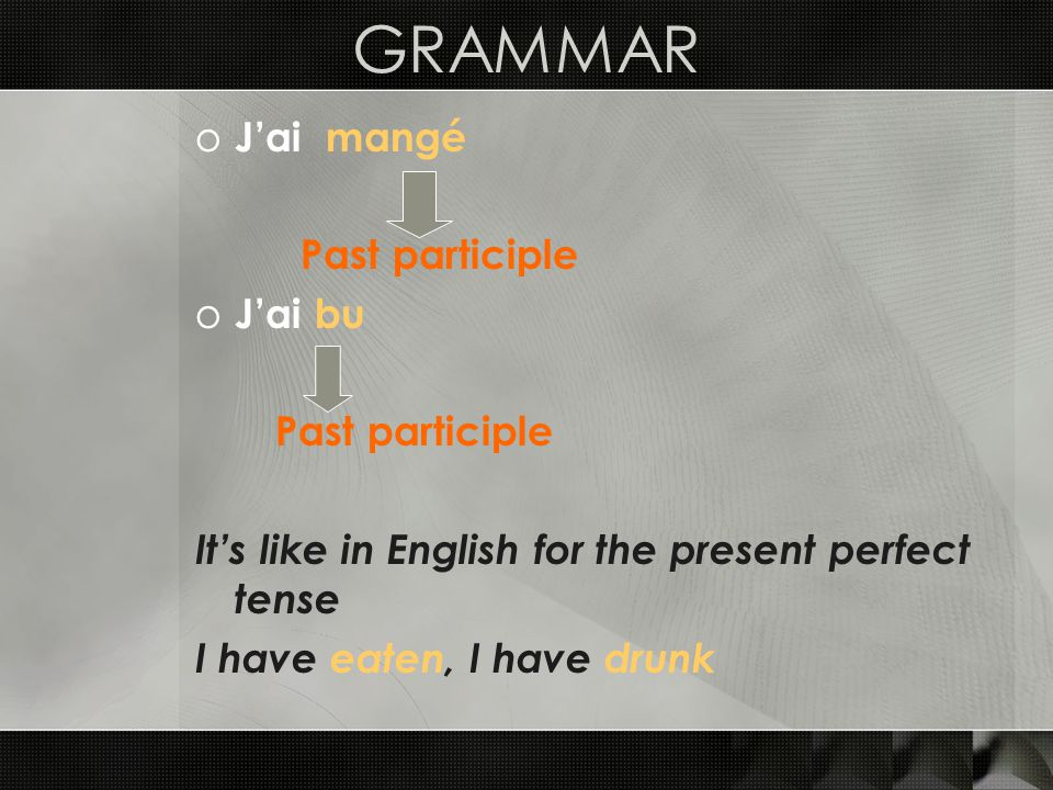 GRAMMAR o Jai mangé Past participle o Jai bu Past participle Its like in English for the present perfect tense I have eaten, I have drunk
