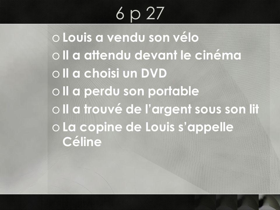 6 p 27 o Louis a vendu son vélo o Il a attendu devant le cinéma o Il a choisi un DVD o Il a perdu son portable o Il a trouvé de largent sous son lit o La copine de Louis sappelle Céline