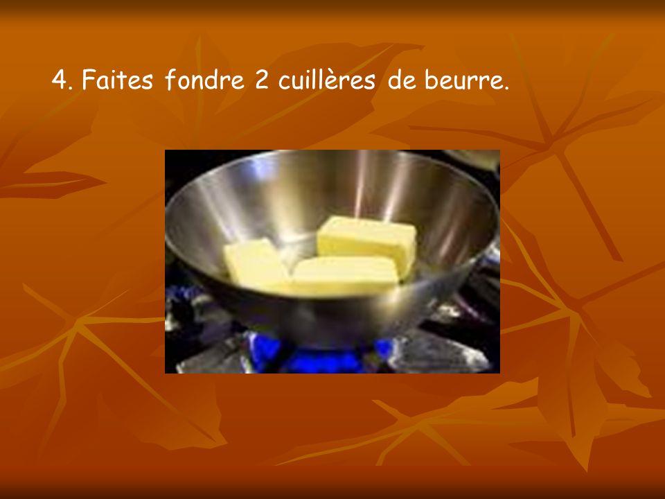 4. Faites fondre 2 cuillères de beurre.
