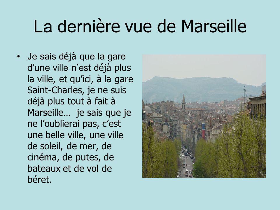 La derni ère vue de Marseille Je sais d éjà que la gare dune ville nest d éjà plus la ville, et quici, à la gare Saint-Charles, je ne suis d éjà plus tout à fait à Marseille… je sais que je ne loublierai pas, cest une belle ville, une ville de soleil, de mer, de cinéma, de putes, de bateaux et de vol de béret.
