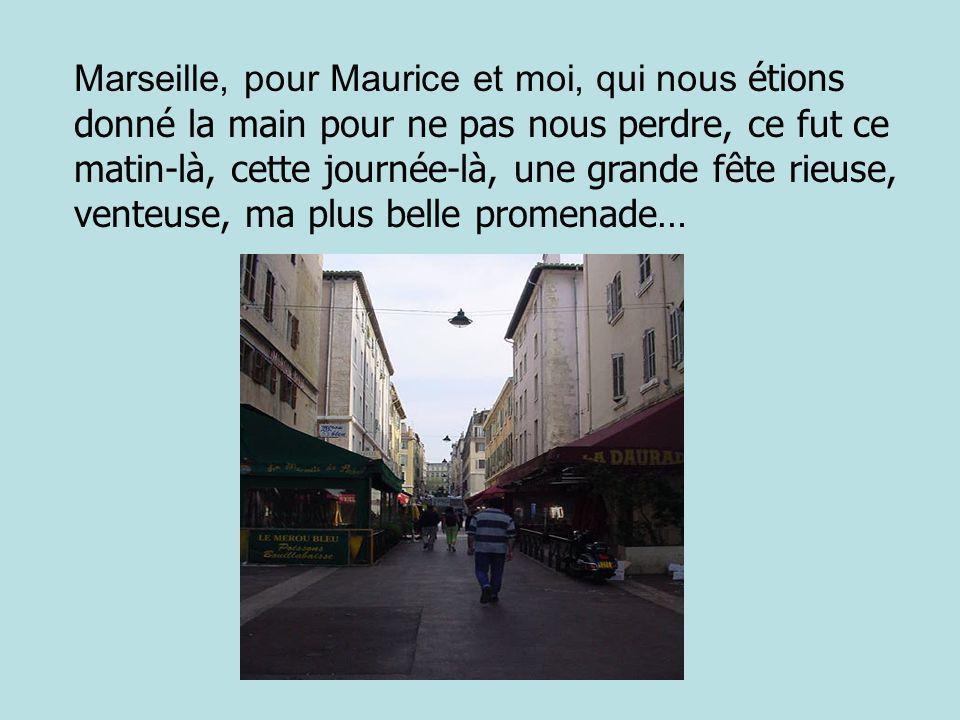 Marseille, pour Maurice et moi, qui nous étions donné la main pour ne pas nous perdre, ce fut ce matin-là, cette journée-là, une grande fête rieuse, venteuse, ma plus belle promenade…