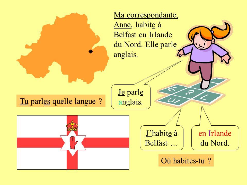 Où habites-tu ? Je parle anglais. Jhabite à Belfast … en Irlande du Nord. Ma correspondante, Anne, habite à Belfast en Irlande du Nord. Elle parle ang