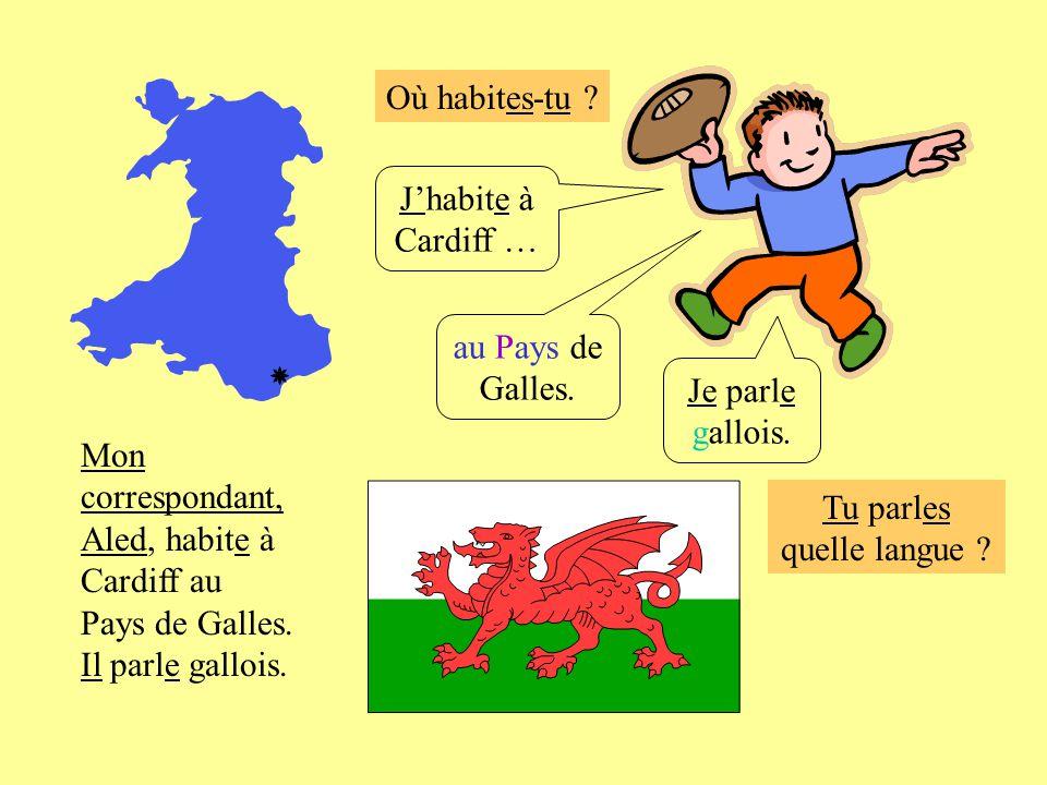 Où habites-tu ? Jhabite à Cardiff … au Pays de Galles. Je parle gallois. Mon correspondant, Aled, habite à Cardiff au Pays de Galles. Il parle gallois