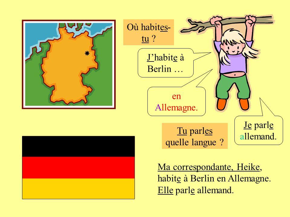 Où habites- tu ? Tu parles quelle langue ? Jhabite à Berlin … Je parle allemand. en Allemagne. Ma correspondante, Heike, habite à Berlin en Allemagne.