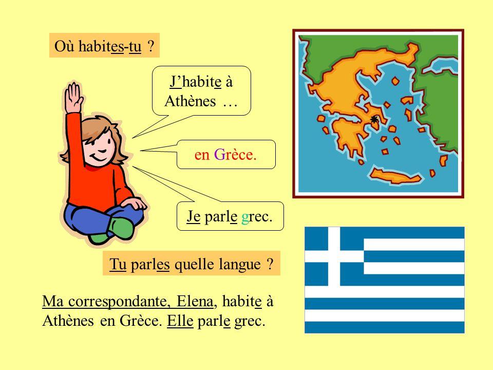 Où habites-tu ? Jhabite à Athènes … en Grèce. Je parle grec. Ma correspondante, Elena, habite à Athènes en Grèce. Elle parle grec. Tu parles quelle la