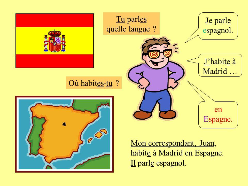 Où habites-tu ? Je parle espagnol. Jhabite à Madrid … en Espagne. Mon correspondant, Juan, habite à Madrid en Espagne. Il parle espagnol. Tu parles qu