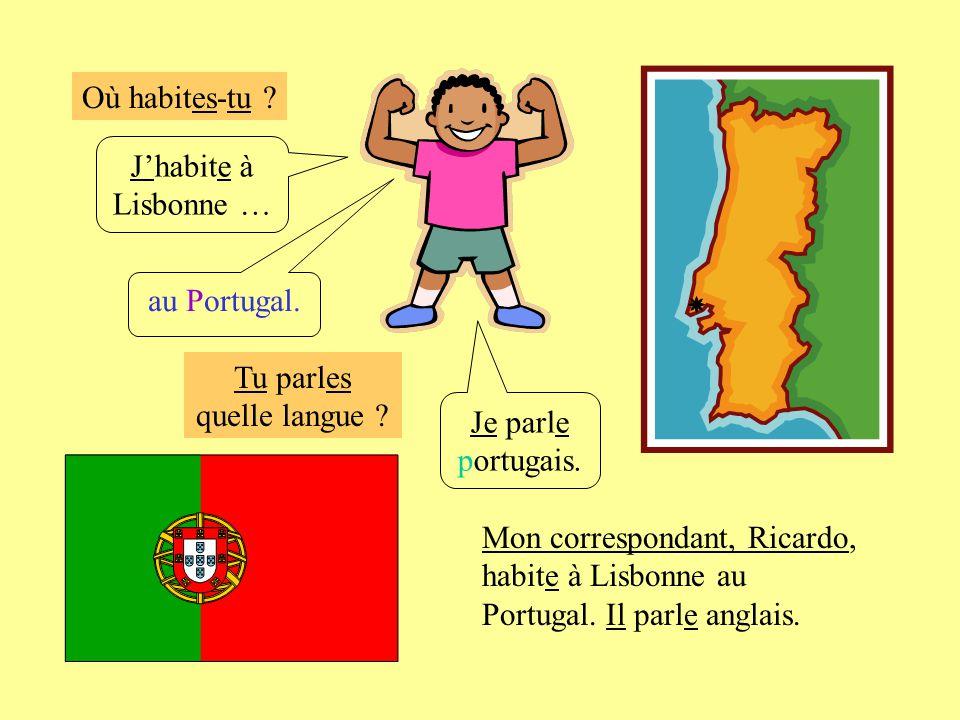 Où habites-tu ? Jhabite à Lisbonne … au Portugal. Je parle portugais. Mon correspondant, Ricardo, habite à Lisbonne au Portugal. Il parle anglais. Tu