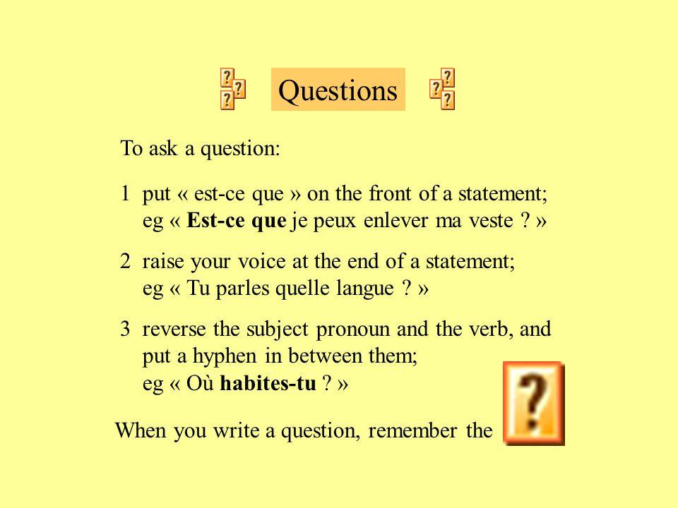 Questions To ask a question: 1 put « est-ce que » on the front of a statement; eg « Est-ce que je peux enlever ma veste ? » 2 raise your voice at the