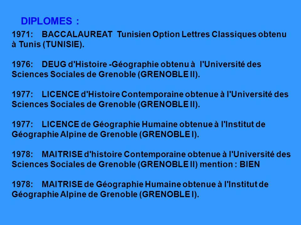 DIPLOMES : 1971:BACCALAUREAT Tunisien Option Lettres Classiques obtenu à Tunis (TUNISIE). 1976:DEUG d'Histoire -Géographie obtenu à l'Université des S