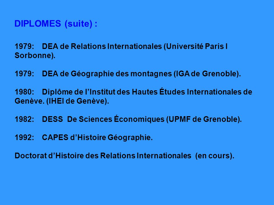 1979:DEA de Relations Internationales (Université Paris I Sorbonne). 1979:DEA de Géographie des montagnes (IGA de Grenoble). 1980:Diplôme de lInstitut