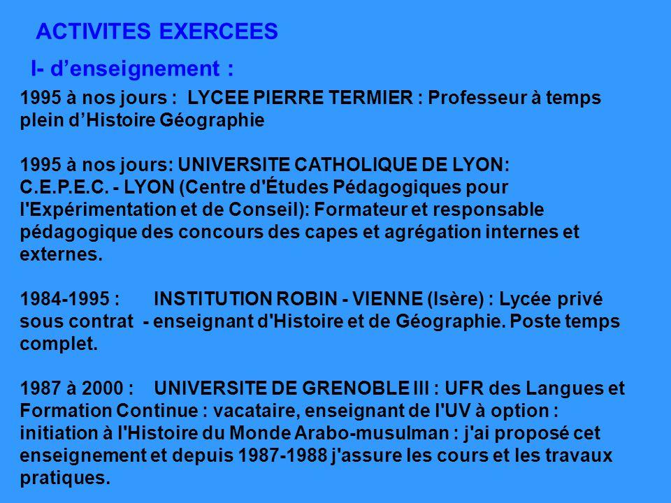 ACTIVITES EXERCEES I- denseignement : 1995 à nos jours : LYCEE PIERRE TERMIER : Professeur à temps plein dHistoire Géographie 1995 à nos jours: UNIVER