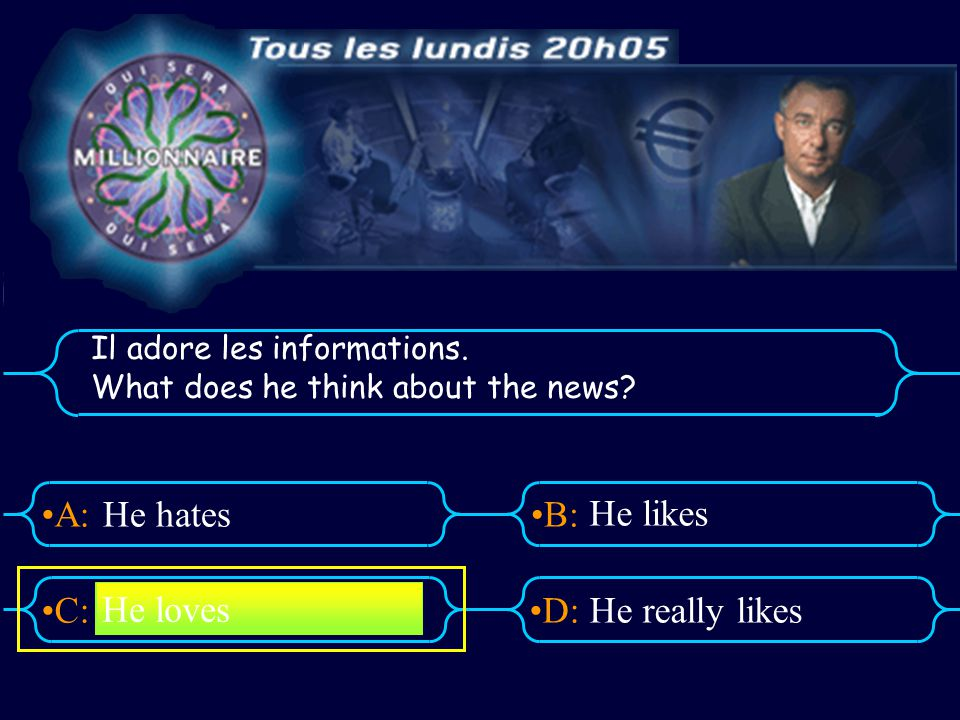 A:B: D:C: Il adore les informations. What does he think about the news? He hates He likes He really likes He loves