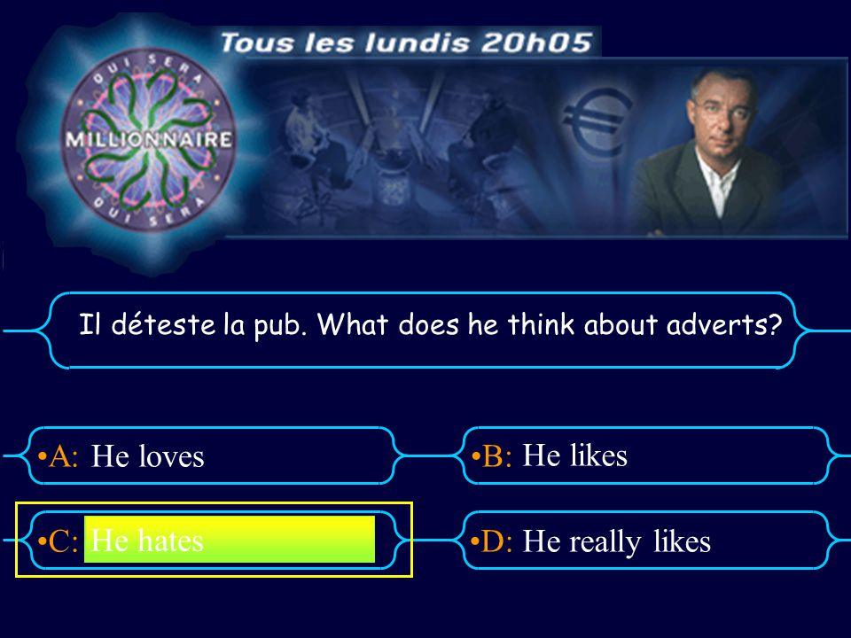 A:B: D:C: Il déteste la pub. What does he think about adverts? He loves He likes He really likes He hates