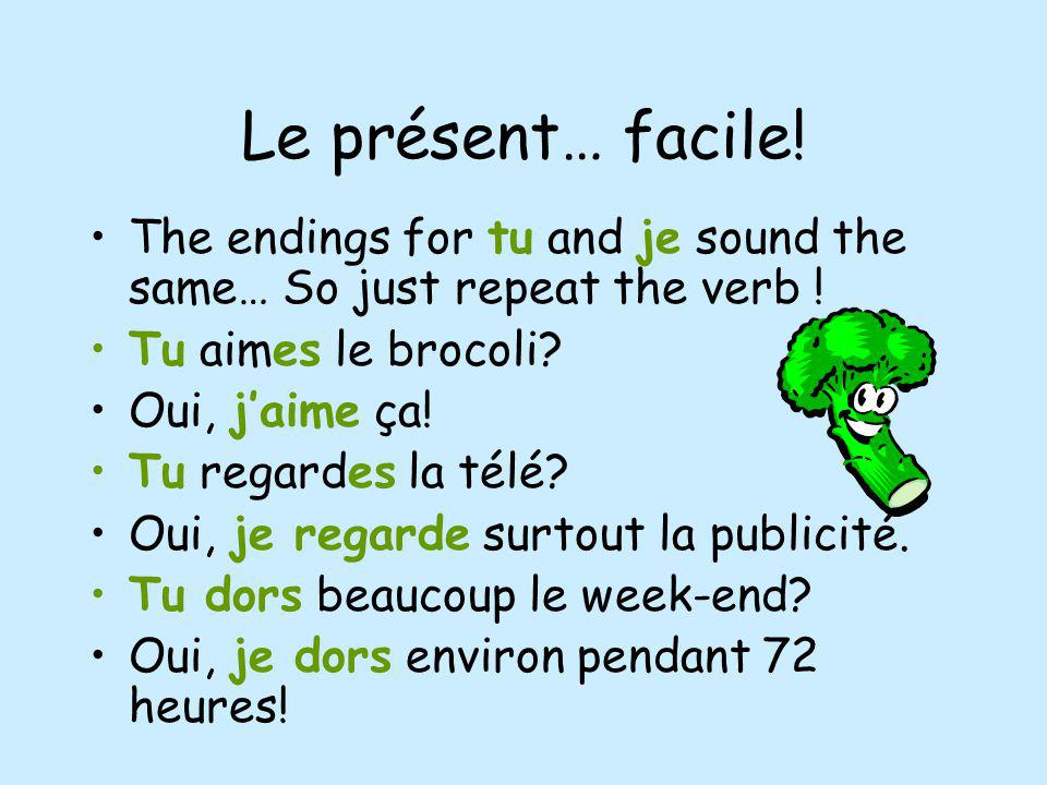 Le présent… facile! The endings for tu and je sound the same… So just repeat the verb ! Tu aimes le brocoli? Oui, jaime ça! Tu regardes la télé? Oui,