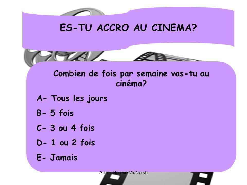 ES-TU ACCRO AU CINEMA? Combien de fois par semaine vas-tu au cinéma? A- Tous les jours B- 5 fois C- 3 ou 4 fois D- 1 ou 2 fois E- Jamais Anne-Sophie M