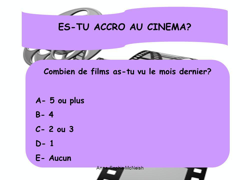 ES-TU ACCRO AU CINEMA? Combien de films as-tu vu le mois dernier? A- 5 ou plus B- 4 C- 2 ou 3 D- 1 E- Aucun Anne-Sophie McNeish