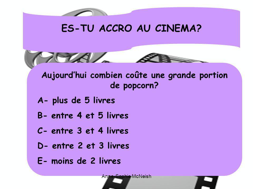 ES-TU ACCRO AU CINEMA? Aujourdhui combien coûte une grande portion de popcorn? A- plus de 5 livres B- entre 4 et 5 livres C- entre 3 et 4 livres D- en