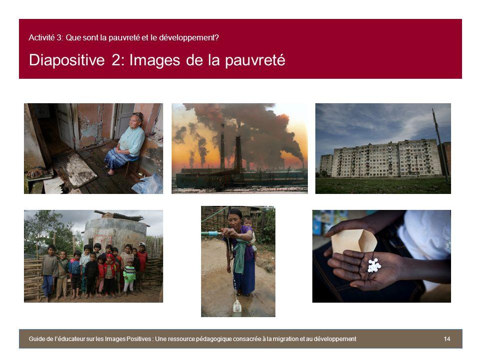 Activité 3: Que sont la pauvreté et le développement? Diapositive 2: Images de la pauvreté 14Guide de léducateur sur les Images Positives : Une ressou