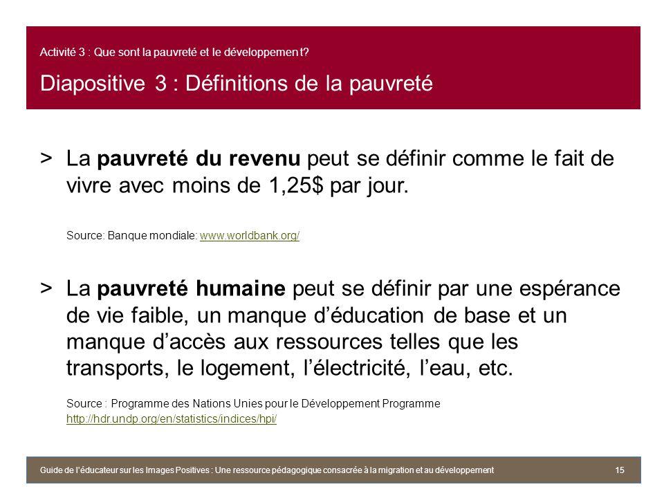 Activité 3 : Que sont la pauvreté et le développemen t? Diapositive 3 : Définitions de la pauvreté >La pauvreté du revenu peut se définir comme le fai