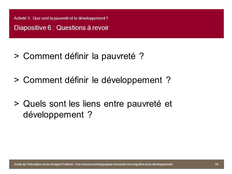 Activité 3 : Que sont la pauvreté et le développement ? Diapositive 6 : Questions à revoir >Comment définir la pauvreté ? >Comment définir le développ