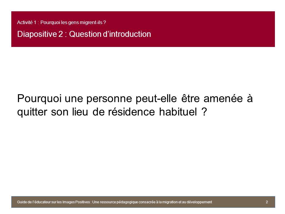 Activité 1 : Pourquoi les gens migrent-ils ? Diapositive 2 : Question dintroduction Pourquoi une personne peut-elle être amenée à quitter son lieu de