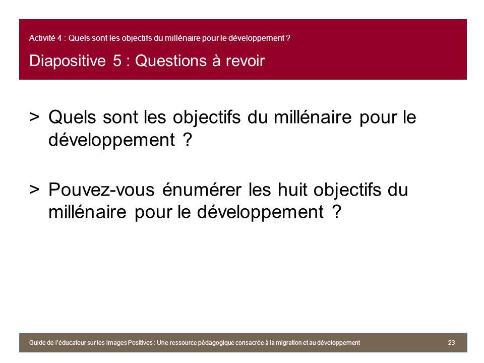 Activité 4 : Quels sont les objectifs du millénaire pour le développement ? Diapositive 5 : Questions à revoir >Quels sont les objectifs du millénaire