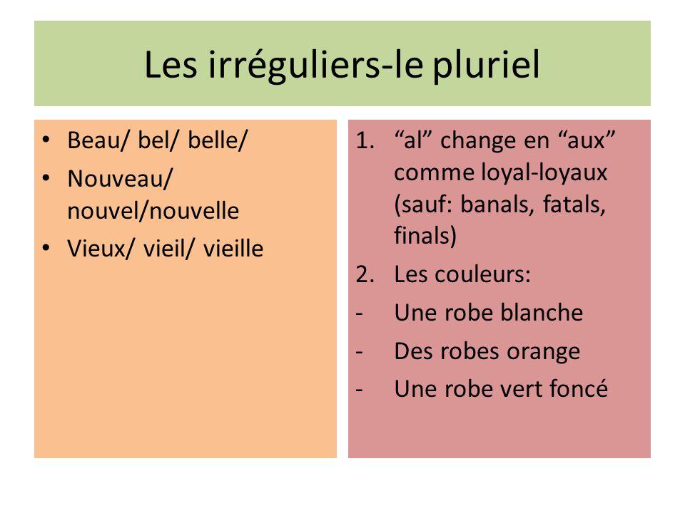 Les irréguliers-le pluriel Beau/ bel/ belle/ Nouveau/ nouvel/nouvelle Vieux/ vieil/ vieille 1.al change en aux comme loyal-loyaux (sauf: banals, fatal