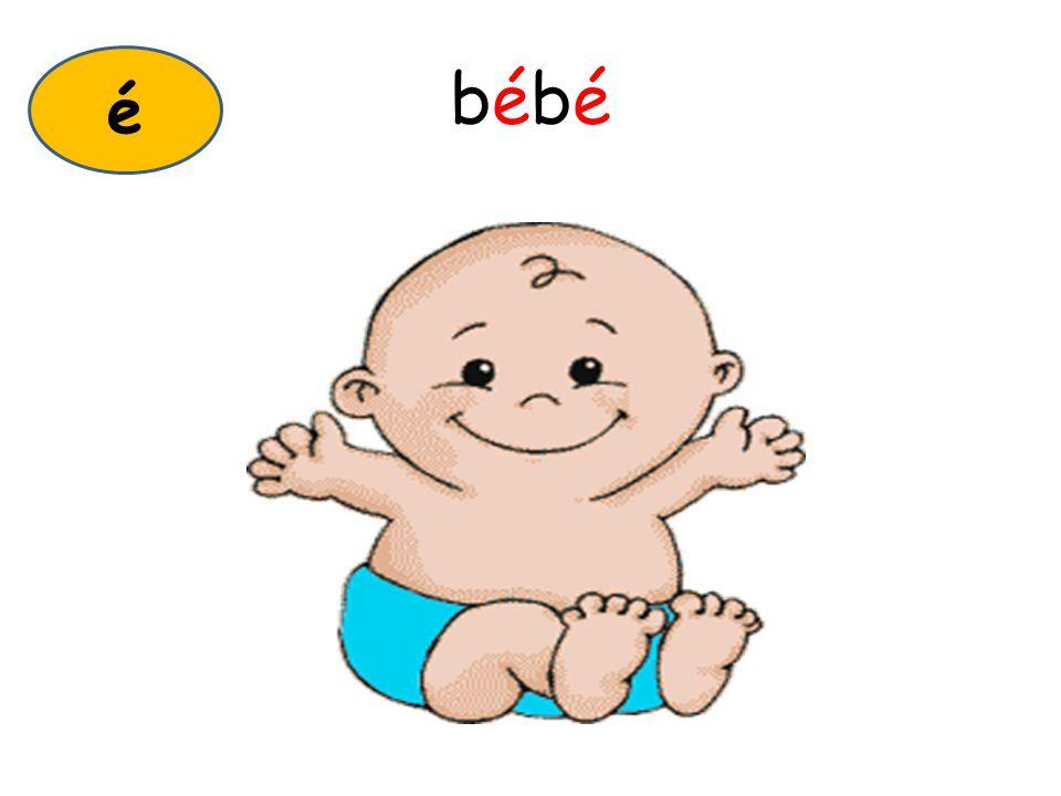 bébébébé é