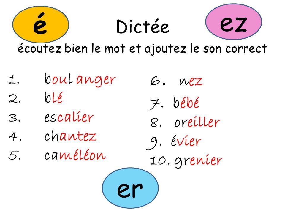 Dictée écoutez bien le mot et ajoutez le son correct 1.boul anger 2.blé 3.escalier 4.chantez 5.caméléon 6.