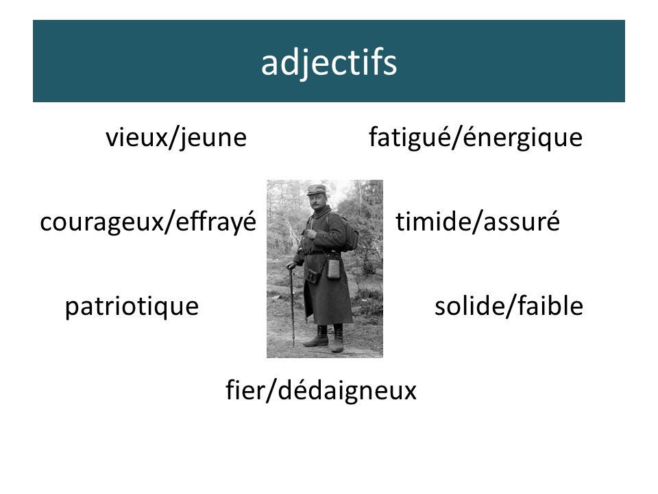 adjectifs vieux/jeunefatigué/énergique courageux/effrayé timide/assuré patriotiquesolide/faible fier/dédaigneux