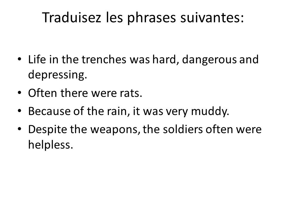 Traduisez les phrases suivantes: Life in the trenches was hard, dangerous and depressing. Often there were rats. Because of the rain, it was very mudd