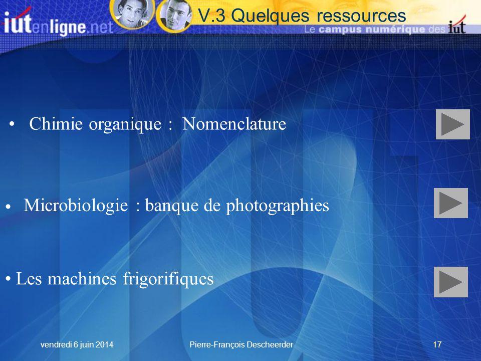 vendredi 6 juin 2014Pierre-François Descheerder17 Chimie organique : Nomenclature Les machines frigorifiques V.3 Quelques ressources Microbiologie : banque de photographies