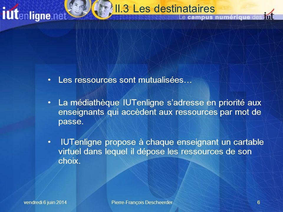 vendredi 6 juin 2014Pierre-François Descheerder6 II.3 Les destinataires Les ressources sont mutualisées… La médiathèque IUTenligne sadresse en priorité aux enseignants qui accèdent aux ressources par mot de passe.