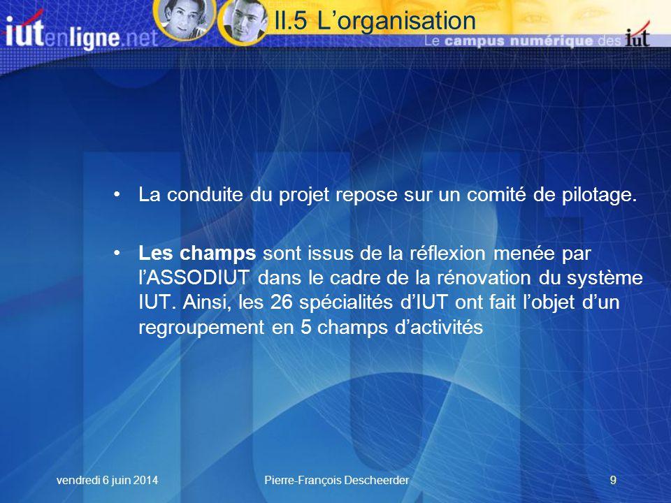 vendredi 6 juin 2014Pierre-François Descheerder9 II.5 Lorganisation La conduite du projet repose sur un comité de pilotage.