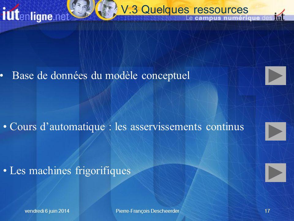vendredi 6 juin 2014Pierre-François Descheerder17 Base de données du modèle conceptuel Cours dautomatique : les asservissements continus Les machines frigorifiques V.3 Quelques ressources