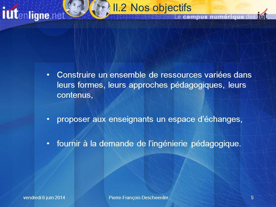 vendredi 6 juin 2014Pierre-François Descheerder5 II.2 Nos objectifs Construire un ensemble de ressources variées dans leurs formes, leurs approches pédagogiques, leurs contenus, proposer aux enseignants un espace déchanges, fournir à la demande de lingénierie pédagogique.