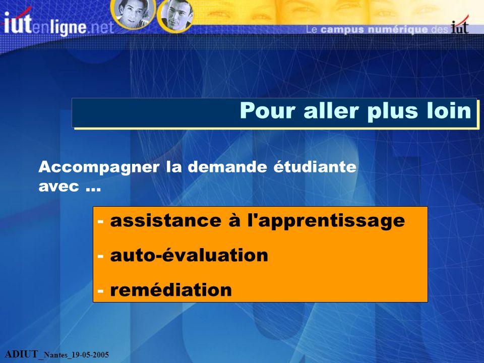 Pour aller plus loin Accompagner la demande étudiante avec … - assistance à l apprentissage - auto-évaluation - remédiation ADIUT_ Nantes_19-05-2005