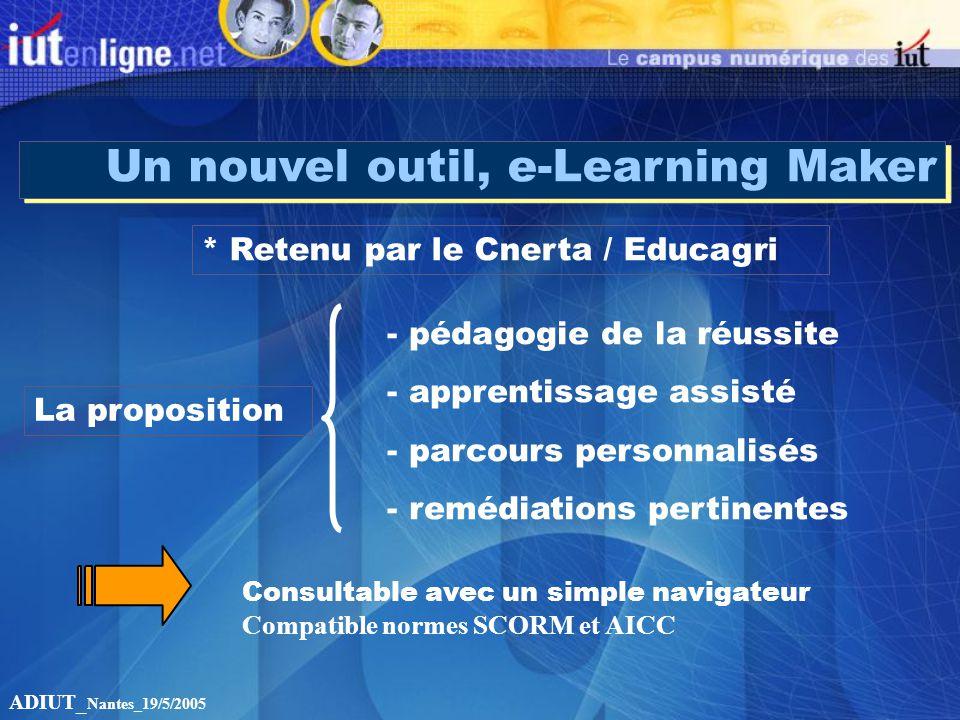 Un nouvel outil, e-Learning Maker * Retenu par le Cnerta / Educagri La proposition - pédagogie de la réussite - apprentissage assisté - parcours personnalisés - remédiations pertinentes ADIUT_ Nantes_19/5/2005 Consultable avec un simple navigateur Compatible normes SCORM et AICC