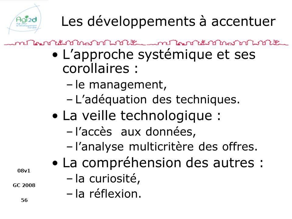 08v1 GC 2008 56 Les développements à accentuer Lapproche systémique et ses corollaires : –le management, –Ladéquation des techniques. La veille techno